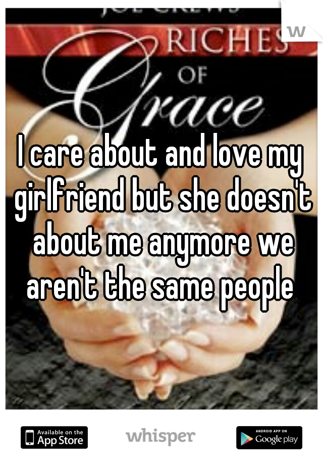 I care about and love my girlfriend but she doesn't about me anymore we aren't the same people
