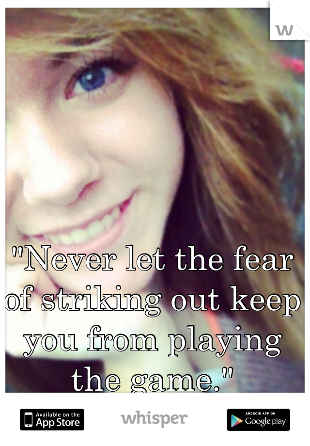 """""""Never let the fear of striking out keep you from playing the game.""""   -A Cinderella Story"""