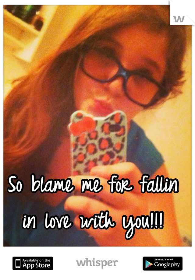 So blame me for fallin in love with you!!!