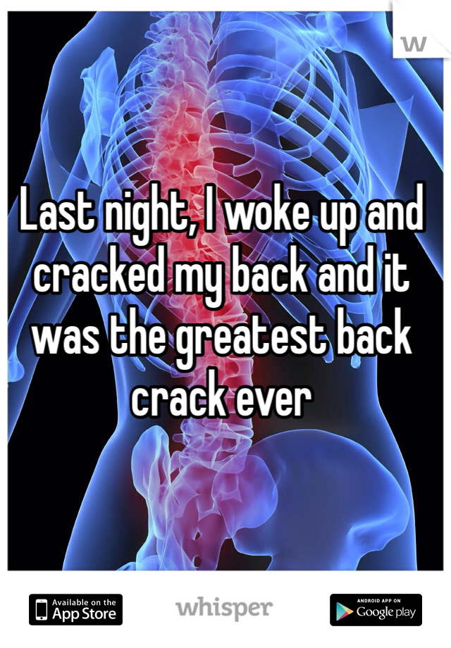 Last night, I woke up and cracked my back and it was the greatest back crack ever