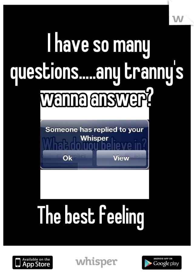I have so many questions.....any tranny's wanna answer?