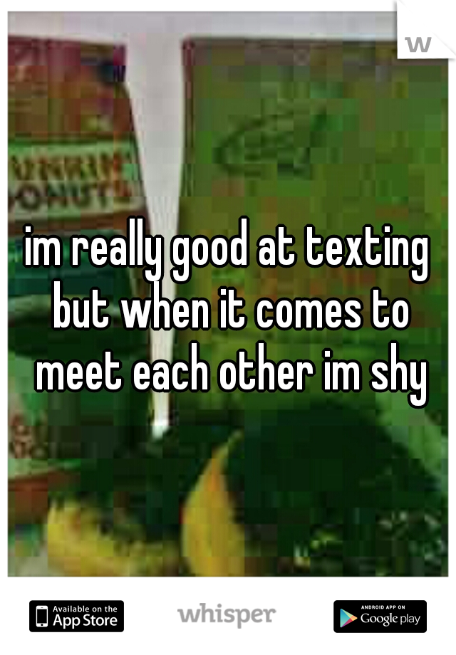 im really good at texting but when it comes to meet each other im shy