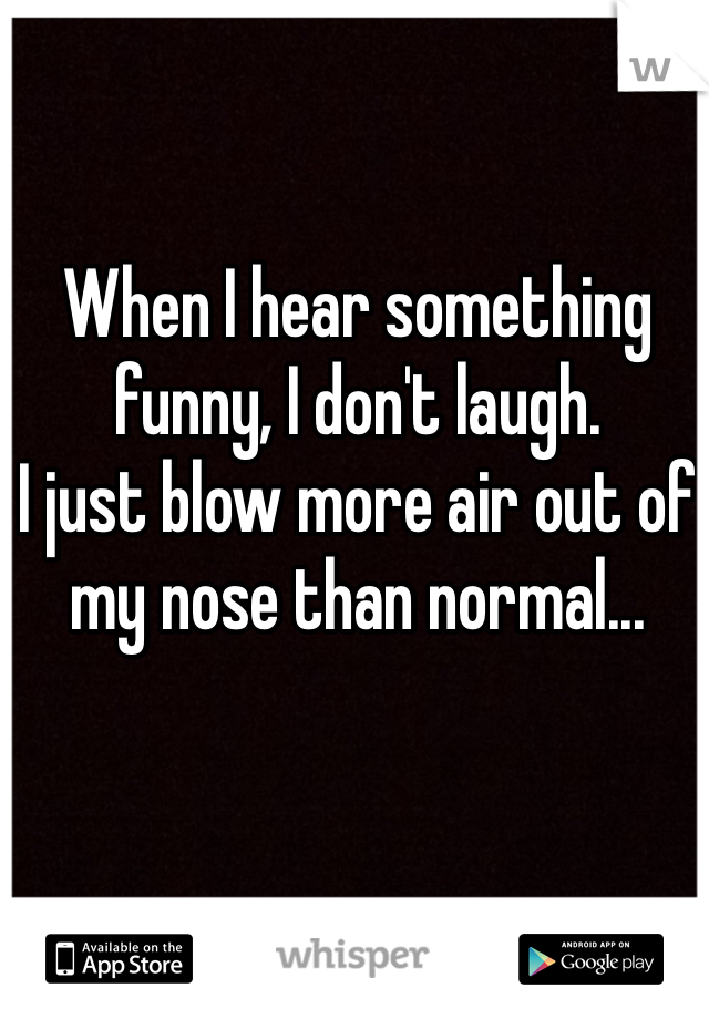 When I hear something funny, I don't laugh.  I just blow more air out of my nose than normal...