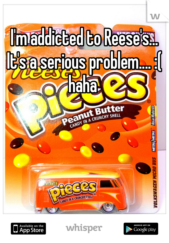 I'm addicted to Reese's... It's a serious problem.... :( haha