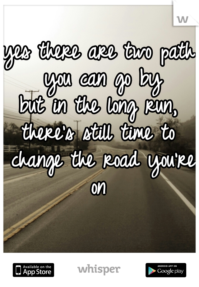 yes there are two path you can go by but in the long run, there's still time to change the road you're on