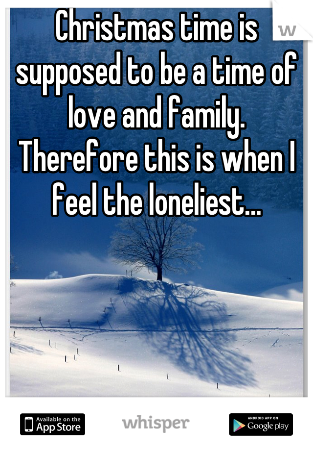 Christmas time is supposed to be a time of love and family. Therefore this is when I feel the loneliest...