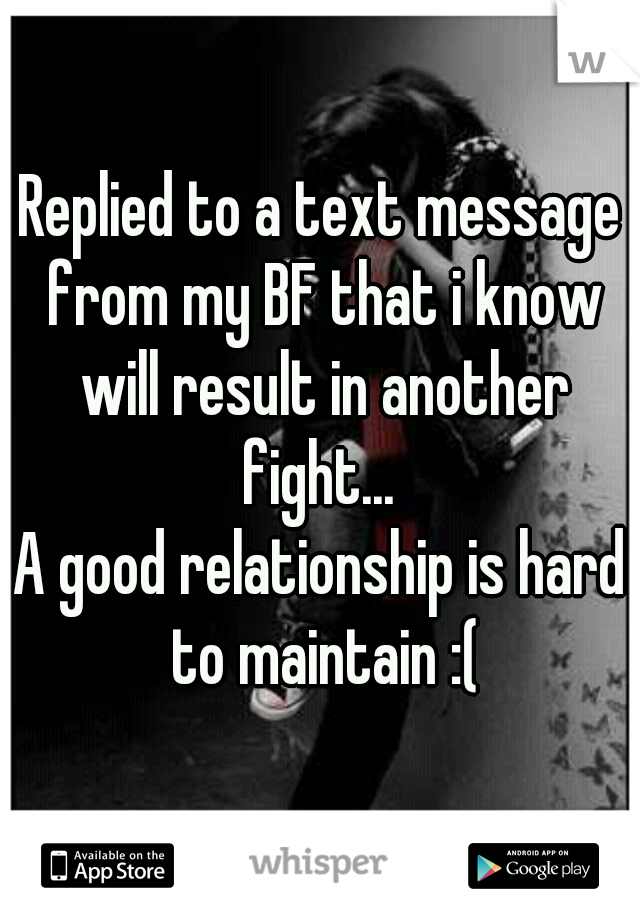 Replied to a text message from my BF that i know will result in another fight...  A good relationship is hard to maintain :(
