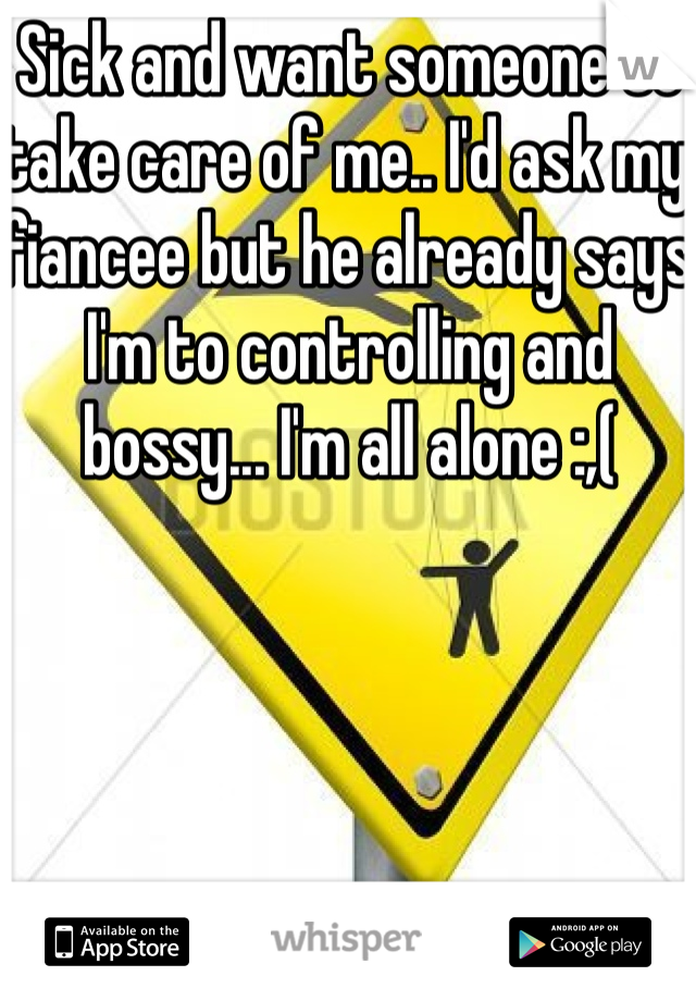 Sick and want someone to take care of me.. I'd ask my fiancee but he already says I'm to controlling and bossy... I'm all alone :,(