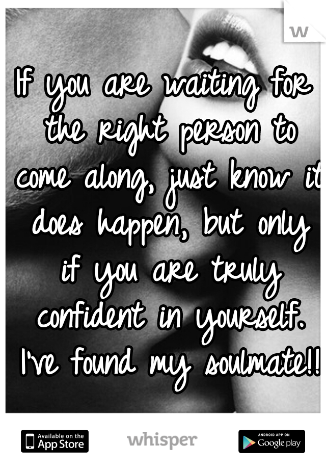 If you are waiting for the right person to come along, just know it does happen, but only if you are truly confident in yourself. I've found my soulmate!!