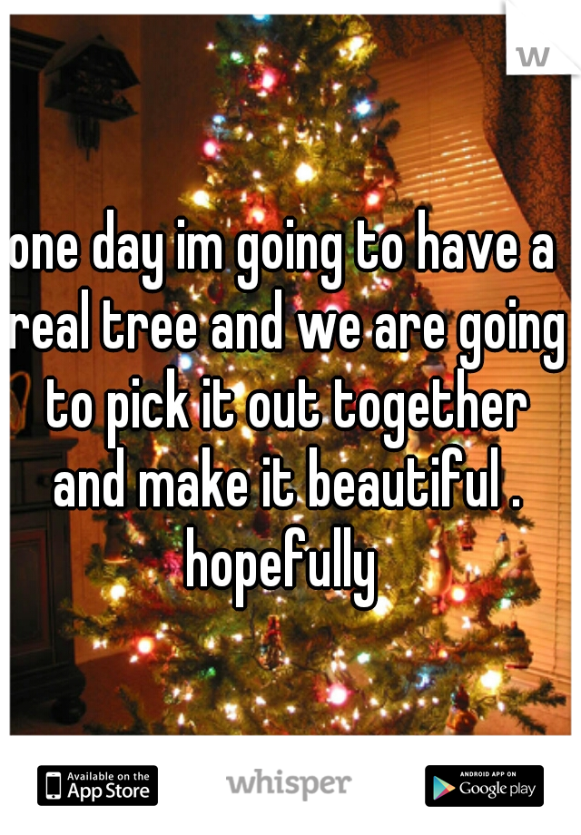 one day im going to have a real tree and we are going to pick it out together and make it beautiful . hopefully