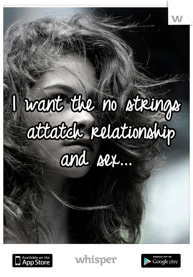 I want the no strings attatch relationship and sex...