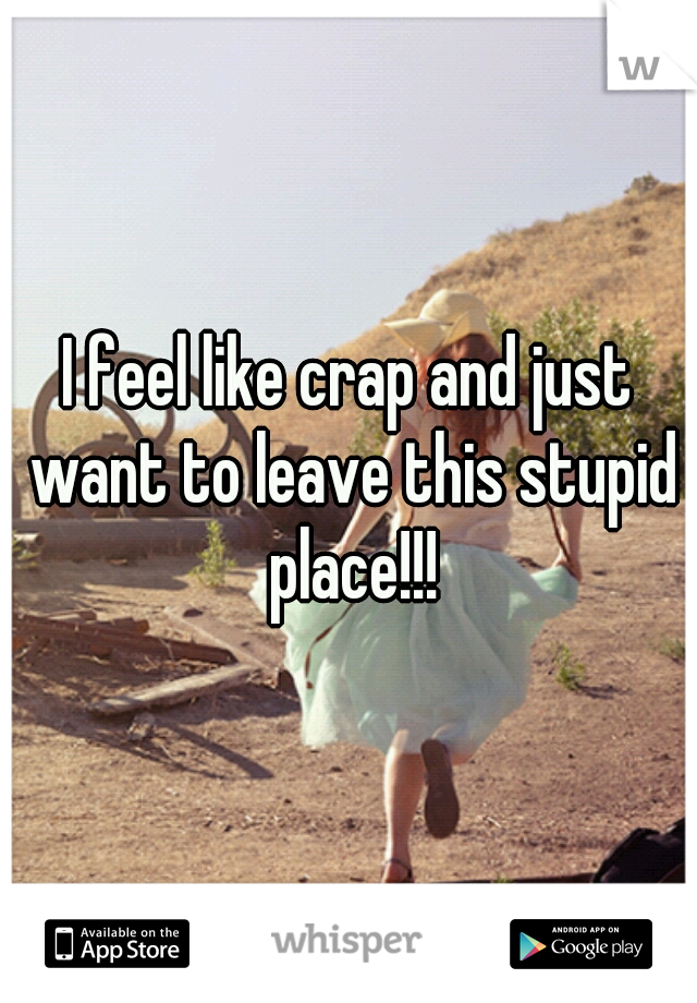 I feel like crap and just want to leave this stupid place!!!