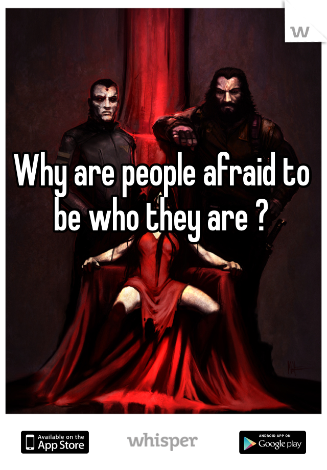 Why are people afraid to be who they are ?