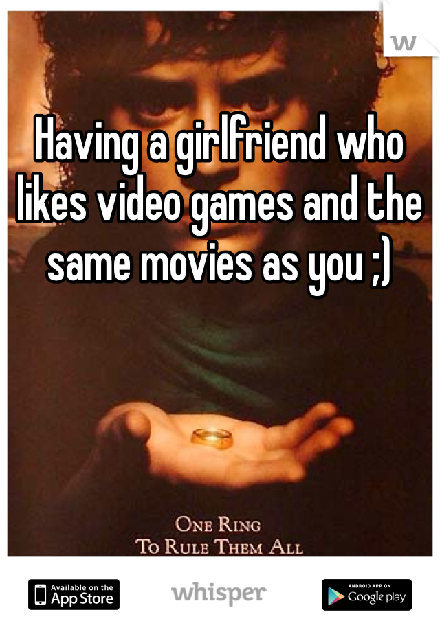 Having a girlfriend who likes video games and the same movies as you ;)