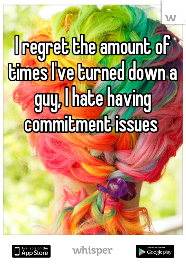 I regret the amount of times I've turned down a guy, I hate having commitment issues