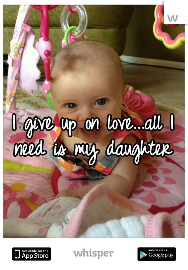 I give up on love...all I need is my daughter