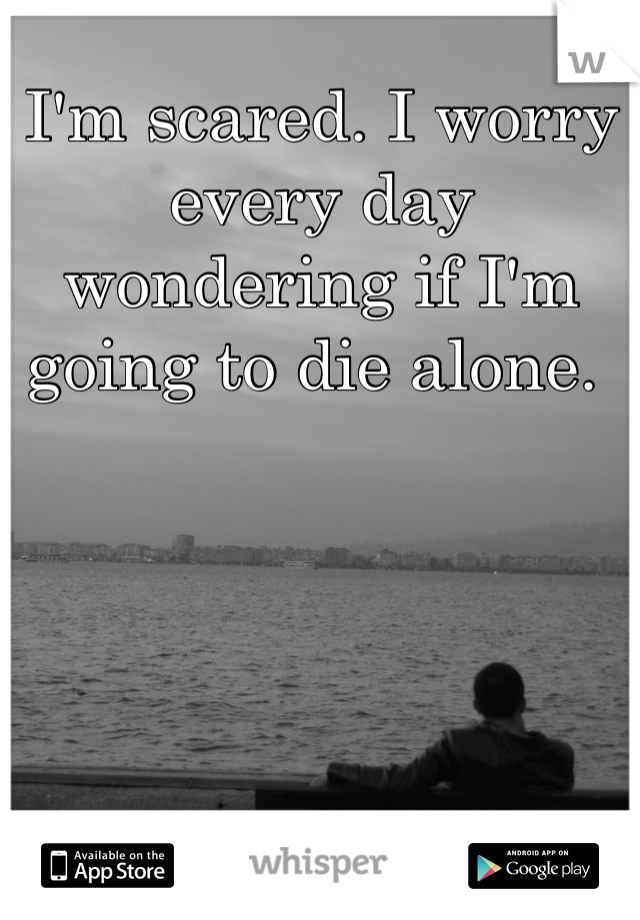 I'm scared. I worry every day wondering if I'm going to die alone.