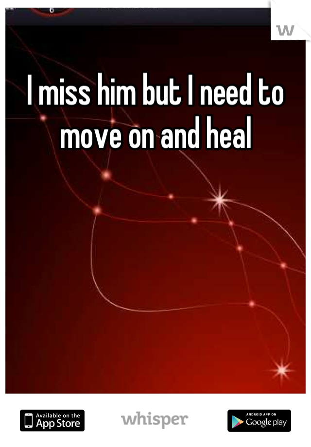 I miss him but I need to move on and heal