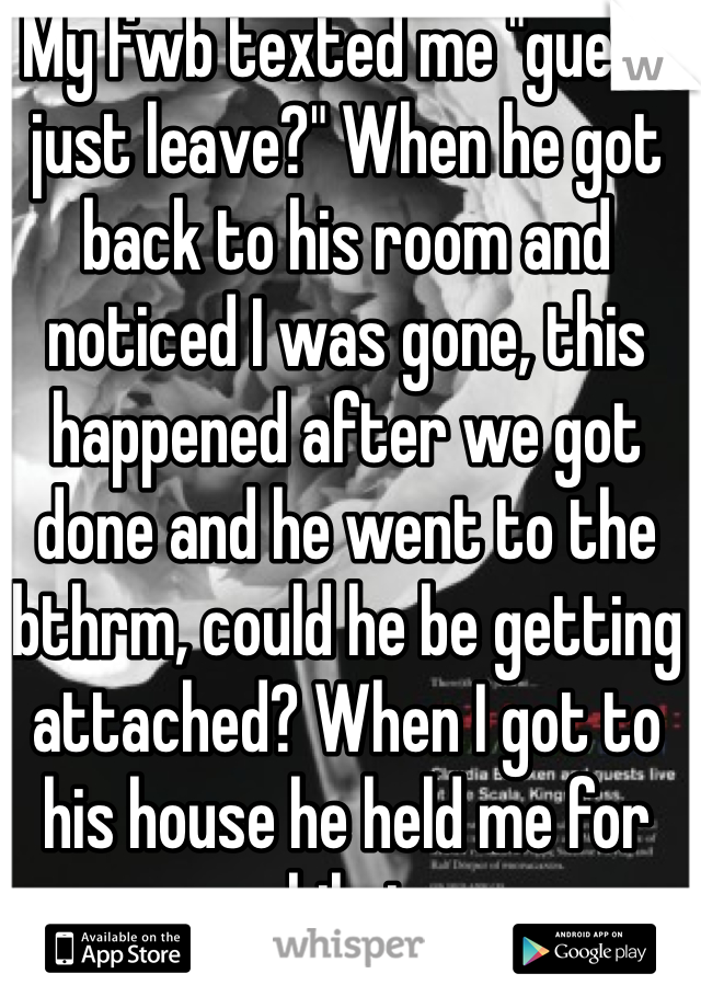 """My fwb texted me """"guess just leave?"""" When he got back to his room and noticed I was gone, this happened after we got done and he went to the bthrm, could he be getting attached? When I got to his house he held me for awhile too."""