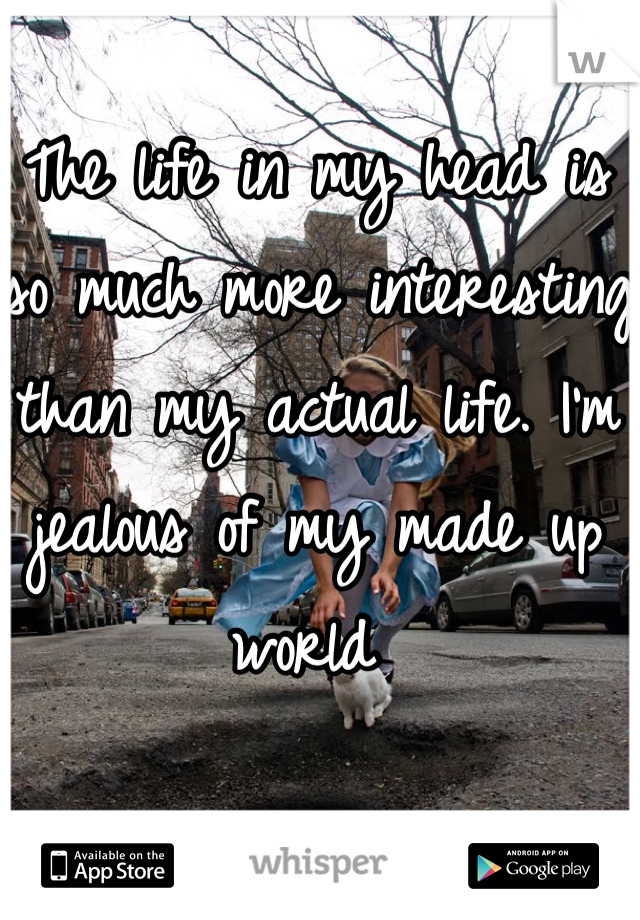 The life in my head is so much more interesting than my actual life. I'm jealous of my made up world