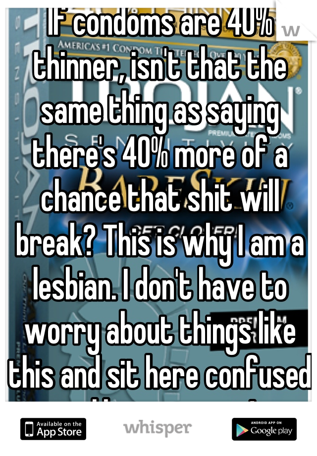 If condoms are 40% thinner, isn't that the same thing as saying there's 40% more of a chance that shit will break? This is why I am a lesbian. I don't have to worry about things like this and sit here confused unlike my cousin!
