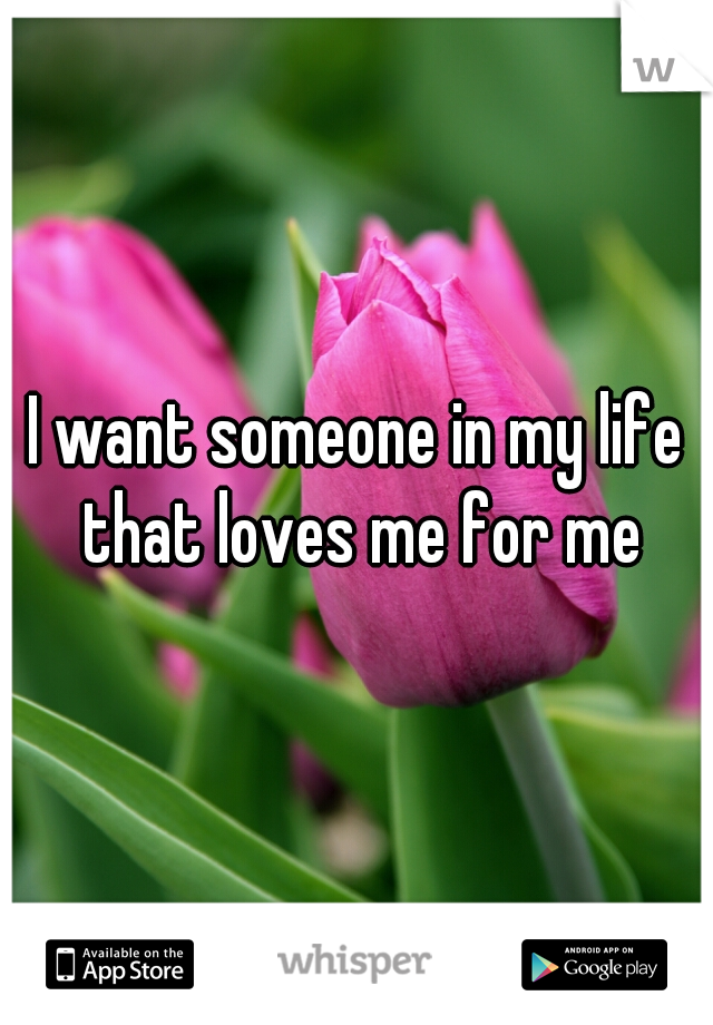I want someone in my life that loves me for me