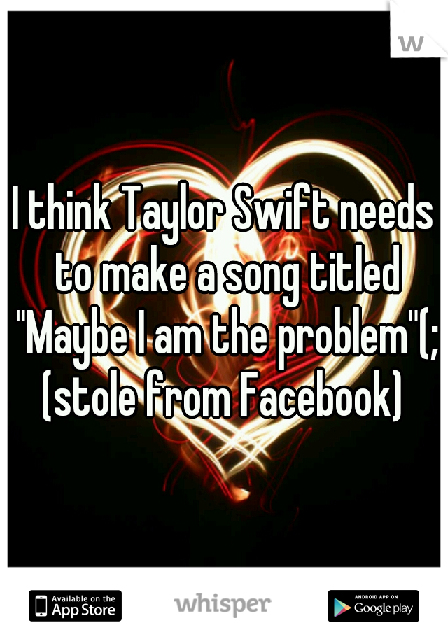 "I think Taylor Swift needs to make a song titled ""Maybe I am the problem""(;  (stole from Facebook)"