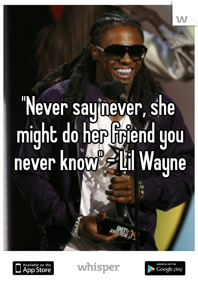 """""""Never say never, she might do her friend you never know"""" - Lil Wayne"""