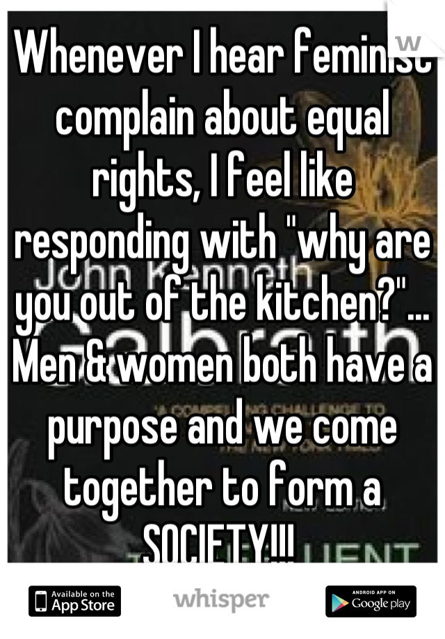 """Whenever I hear feminist complain about equal rights, I feel like responding with """"why are you out of the kitchen?""""... Men & women both have a purpose and we come together to form a SOCIETY!!!"""
