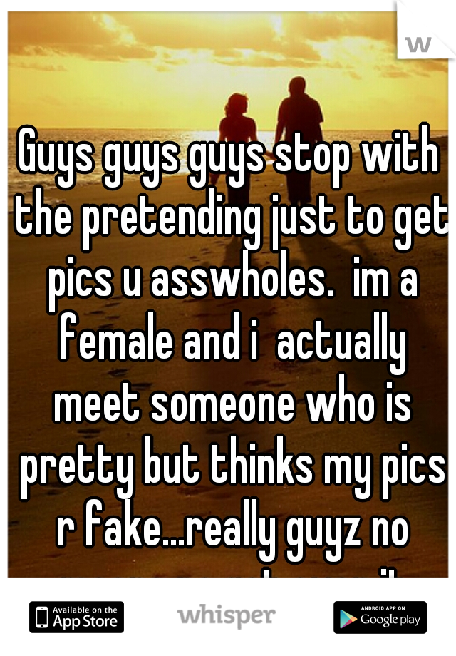 Guys guys guys stop with the pretending just to get pics u asswholes.  im a female and i  actually meet someone who is pretty but thinks my pics r fake...really guyz no means no get over it