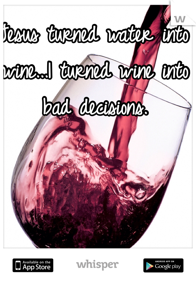 Jesus turned water into wine...I turned wine into bad decisions.