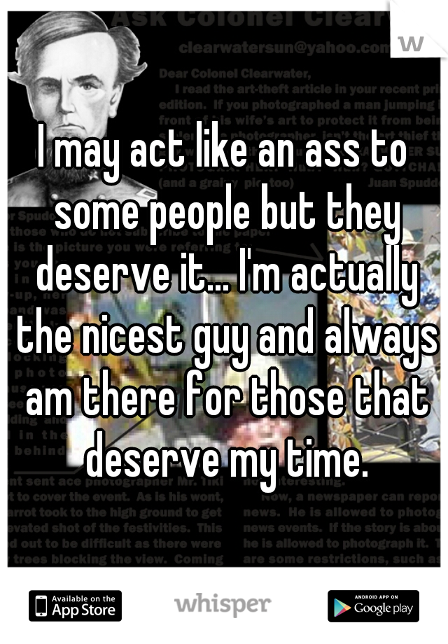 I may act like an ass to some people but they deserve it... I'm actually the nicest guy and always am there for those that deserve my time.