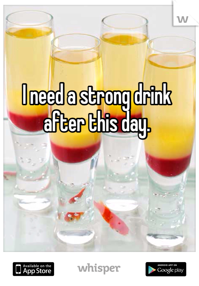 I need a strong drink after this day.