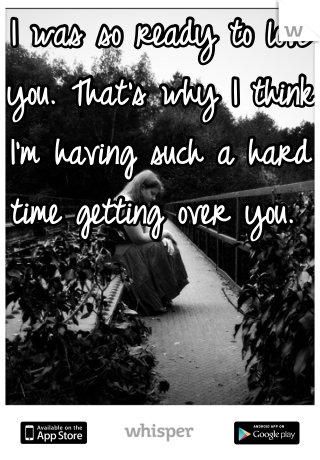 I was so ready to love you. That's why I think I'm having such a hard time getting over you.