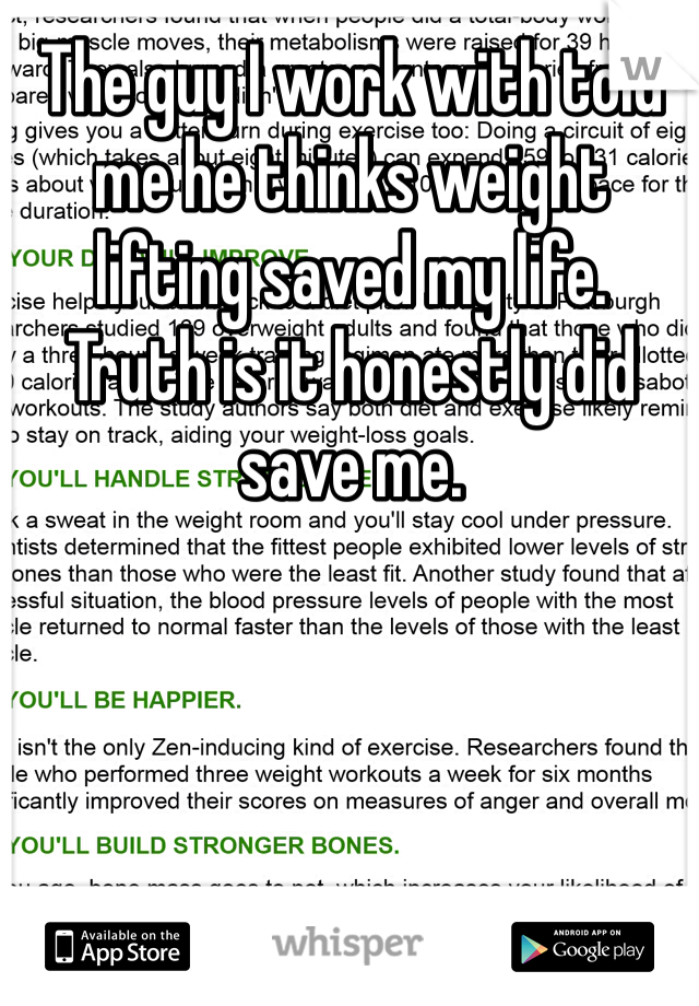 The guy I work with told me he thinks weight lifting saved my life.  Truth is it honestly did save me.