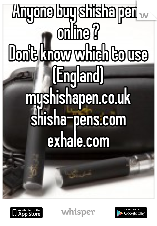 Anyone buy shisha pens online ? Don't know which to use (England) myshishapen.co.uk shisha-pens.com exhale.com