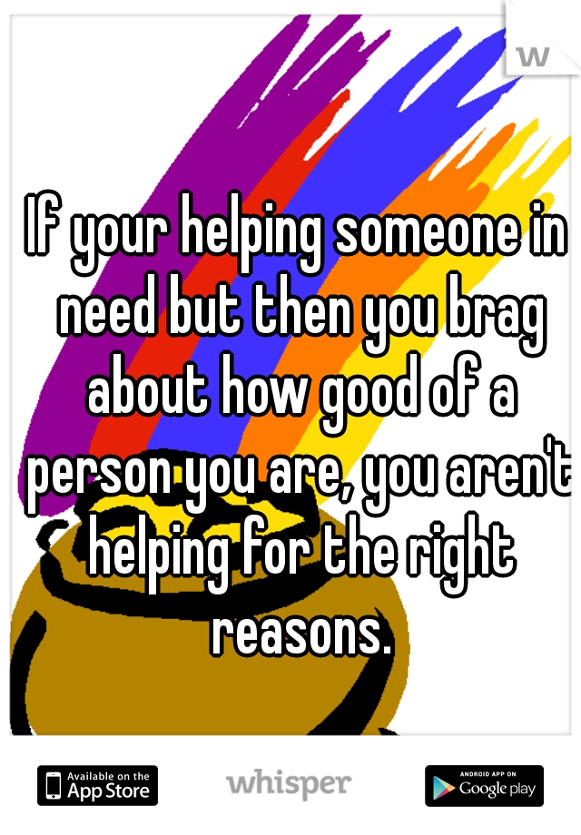 If your helping someone in need but then you brag about how good of a person you are, you aren't helping for the right reasons.