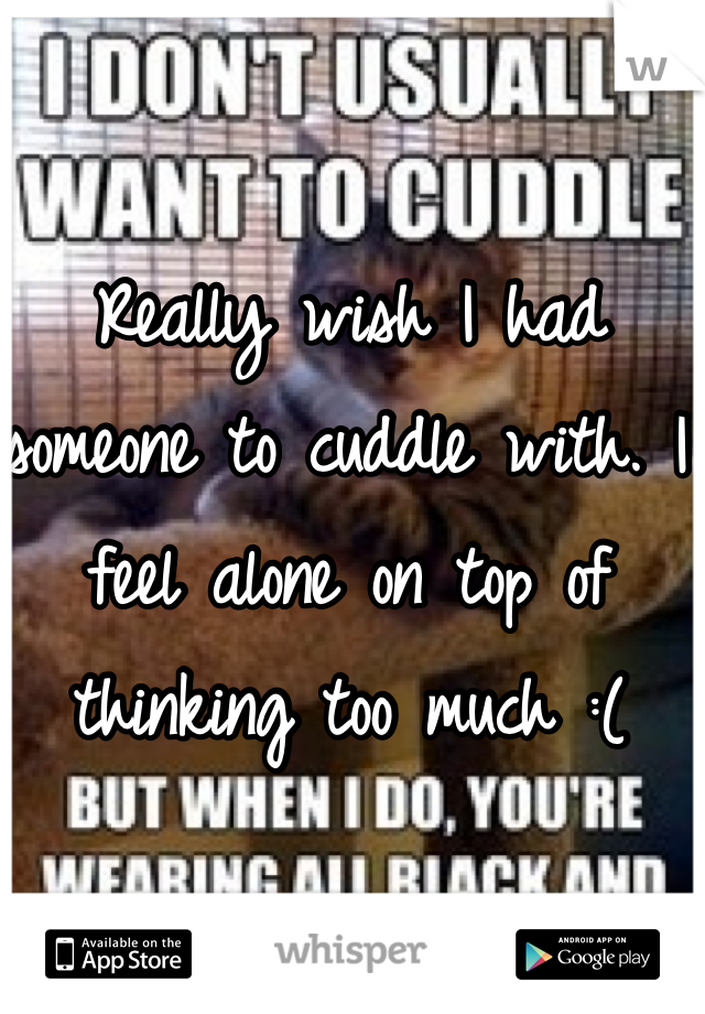 Really wish I had someone to cuddle with. I feel alone on top of thinking too much :(