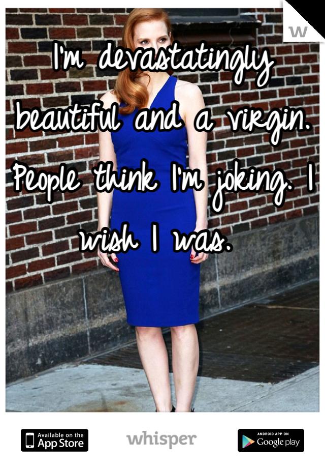 I'm devastatingly beautiful and a virgin. People think I'm joking. I wish I was.