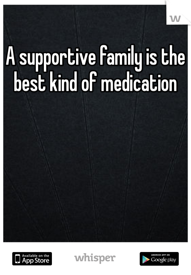 A supportive family is the best kind of medication