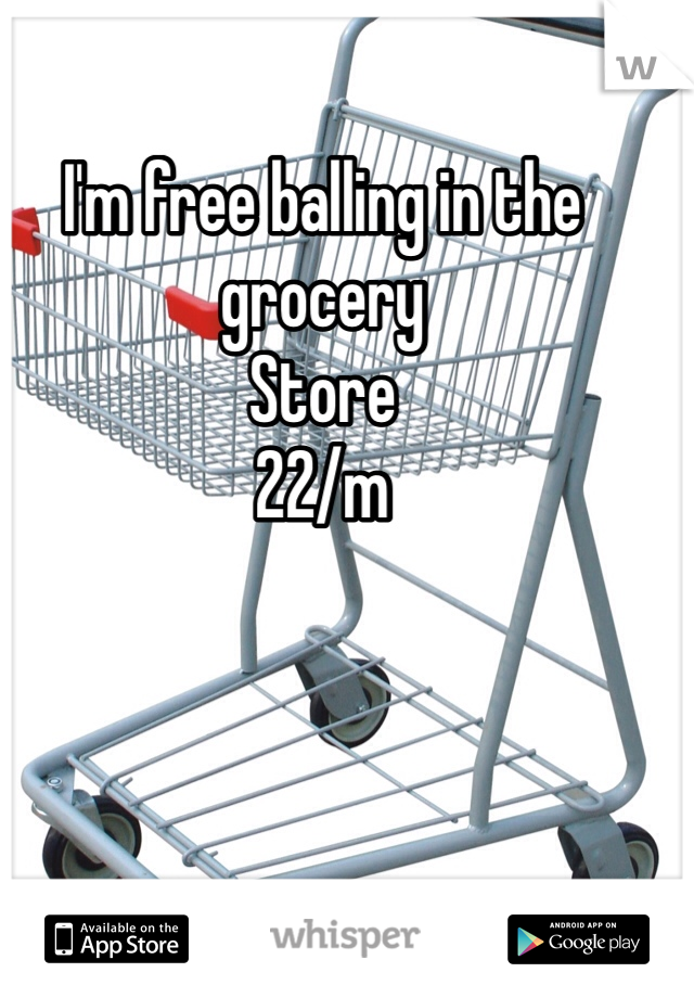 I'm free balling in the grocery Store 22/m