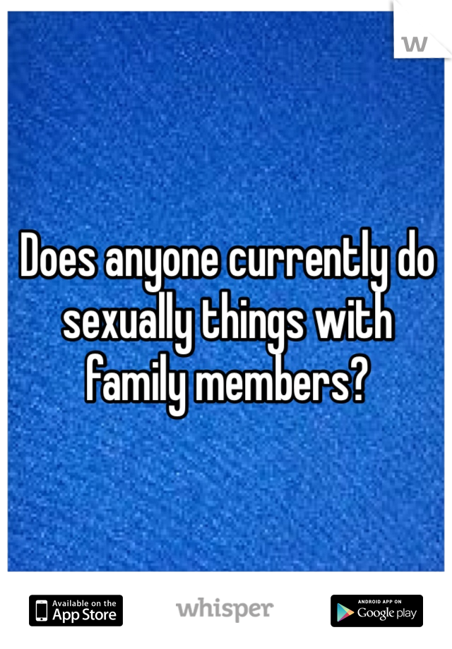 Does anyone currently do sexually things with family members?