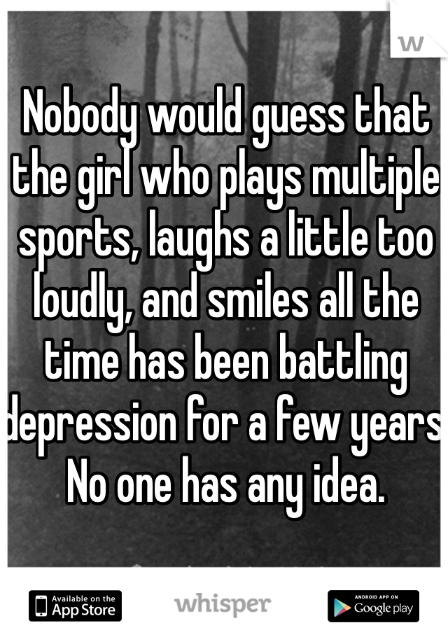 Nobody would guess that the girl who plays multiple sports, laughs a little too loudly, and smiles all the time has been battling depression for a few years. No one has any idea.