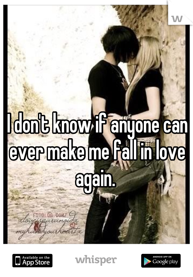 I don't know if anyone can ever make me fall in love again.