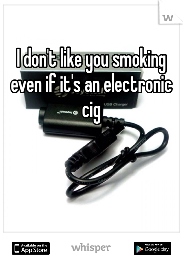 I don't like you smoking even if it's an electronic cig