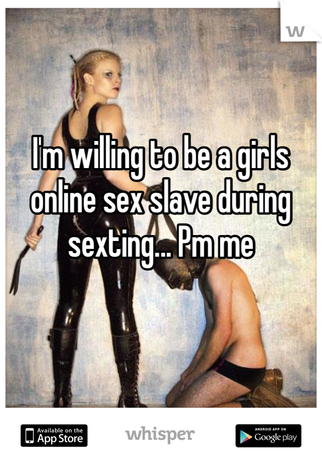 I'm willing to be a girls online sex slave during sexting... Pm me