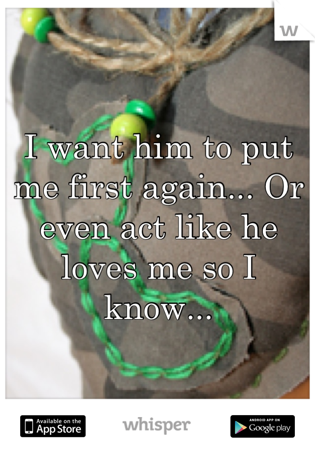 I want him to put me first again... Or even act like he loves me so I know...