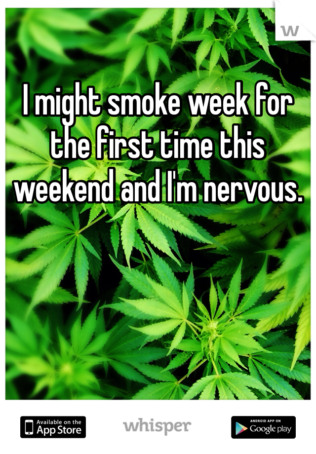 I might smoke week for the first time this weekend and I'm nervous.