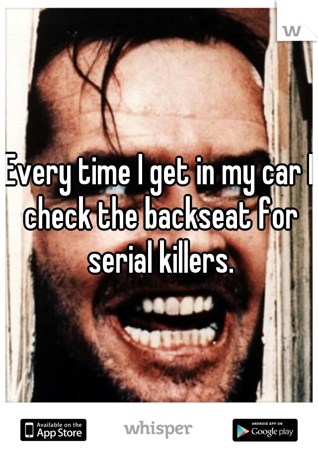 Every time I get in my car I check the backseat for serial killers.