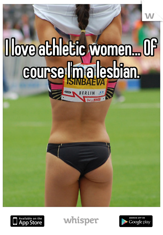 I love athletic women... Of course I'm a lesbian.